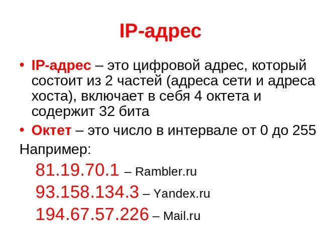 IP-адрес IP-адрес – это цифровой адрес, который состоит из 2 частей (адреса сети и адреса хоста), включает в себя 4 октета и содержит 32 бита Октет – это число в интервале от 0 до 255 Например: 81.19.70.1 – Rambler.ru 93.158.134.3 – Yandex.ru 194.67…