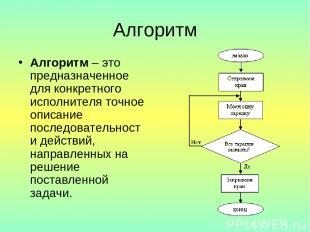 Алгоритм Алгоритм – это предназначенное для конкретного исполнителя точное описа