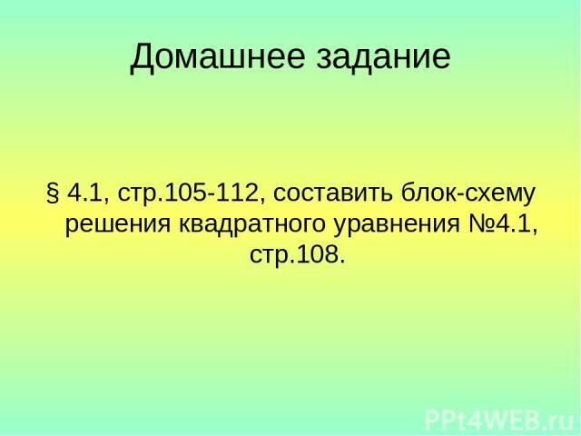 Домашнее задание § 4.1, стр.105-112, составить блок-схему решения квадратного уравнения №4.1, стр.108.