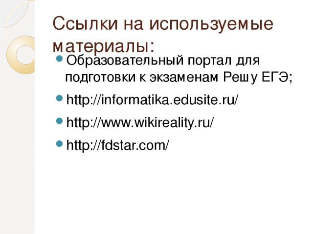 Ссылки на используемые материалы: Образовательный портал для подготовки к экзаменам Решу ЕГЭ; http://informatika.edusite.ru/ http://www.wikireality.ru/ http://fdstar.com/