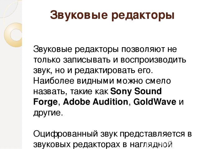 Звуковые редакторы Звуковые редакторы позволяют не только записывать и воспроизводить звук, но и редактировать его. Наиболее видными можно смело назвать, такие какSony Sound Forge,Adobe Audition,GoldWaveи другие. Оцифрованный звук представляетс…