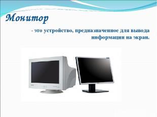 Монитор - это устройство, предназначенное для вывода информации на экран.