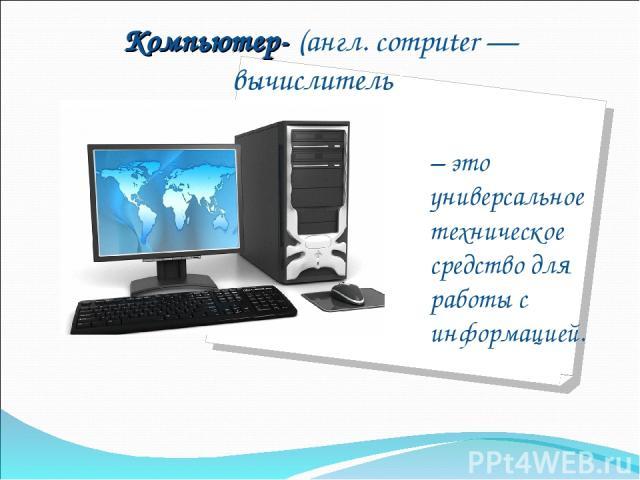 Компьютер- (англ. computer — вычислитель) – это универсальное техническое средство для работы с информацией.