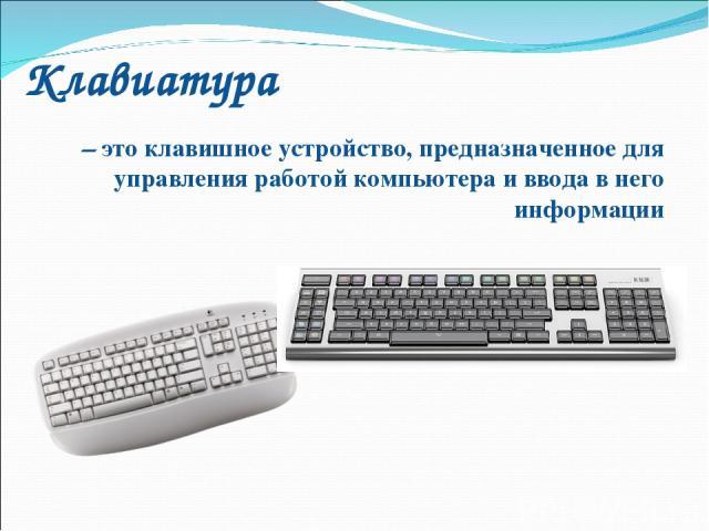 Клавиатура – это клавишное устройство, предназначенное для управления работой компьютера и ввода в него информации