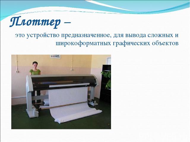 Плоттер – это устройство предназначенное, для вывода сложных и широкоформатных графических объектов