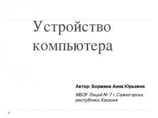Устройство компьютера Автор: Бормина Анна Юрьевна МБОУ Лицей № 7 г.Саяногорска р