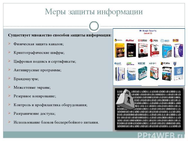 Меры защиты информации Существует множество способов защиты информации: Физическая защита каналов; Криптографические шифры; Цифровая подпись и сертификаты; Антивирусные программы; Брандмауэры; Межсетевые экраны; Резервное копирование; Контроль и про…