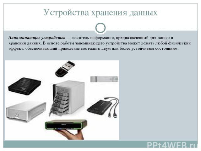 Устройства хранения данных Запоминающее устройство — носитель информации, предназначенный для записи и хранения данных. В основе работы запоминающего устройства может лежать любой физический эффект, обеспечивающий приведение системы к двум или более…