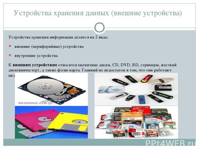 Устройства хранения данных (внешние устройства) Устройства хранения информации делятся на 2 вида: внешние (периферийные) устройства внутренние устройства К внешним устройствам относятся магнитные диски, CD, DVD, BD, стримеры, жесткий диск(винчестер)…