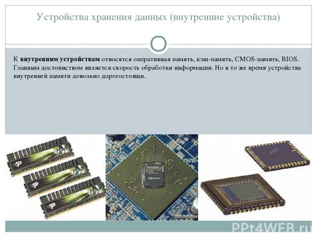 Устройства хранения данных (внутренние устройства) К внутренним устройствам относятся оперативная память, кэш-память, CMOS-память, BIOS. Главным достоинством является скорость обработки информации. Но в то же время устройства внутренней памяти довол…