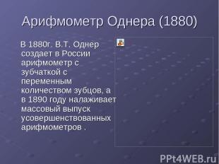 Арифмометр Однера (1880) В 1880г. В.Т. Однер создает в России арифмометр с зубча