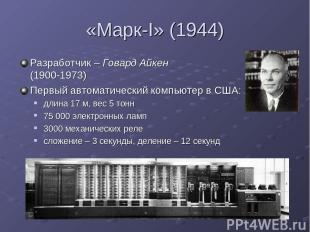 «Марк-I» (1944) Разработчик – Говард Айкен (1900-1973) Первый автоматический ком