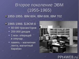 Второе поколение ЭВМ (1955-1965) 1953-1955. IBM 604, IBM 608, IBM 702 1965-1966.