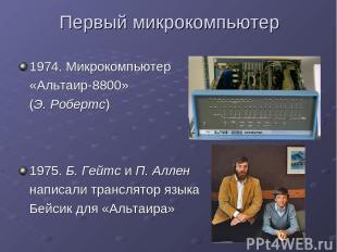 Первый микрокомпьютер 1974. Микрокомпьютер «Альтаир-8800» (Э. Робертс) 1975. Б.