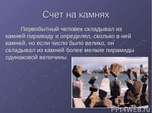 Счет на камнях Первобытный человек складывал из камней пирамиду и определял, ско