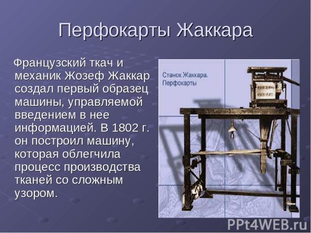 Перфокарты Жаккара Французский ткач и механик Жозеф Жаккар создал первый образец машины, управляемой введением в нее информацией. В 1802 г. он построил машину, которая облегчила процесс производства тканей со сложным узором.