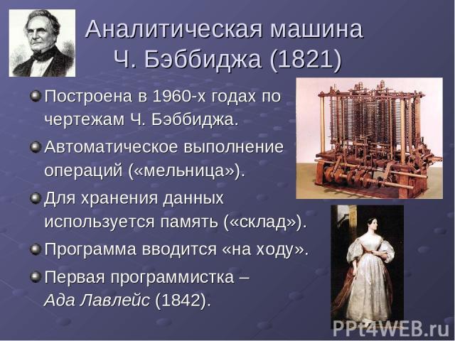 Аналитическая машина Ч. Бэббиджа (1821) Построена в 1960-х годах по чертежам Ч. Бэббиджа. Автоматическое выполнение операций («мельница»). Для хранения данных используется память («склад»). Программа вводится «на ходу». Первая программистка – Ада Ла…