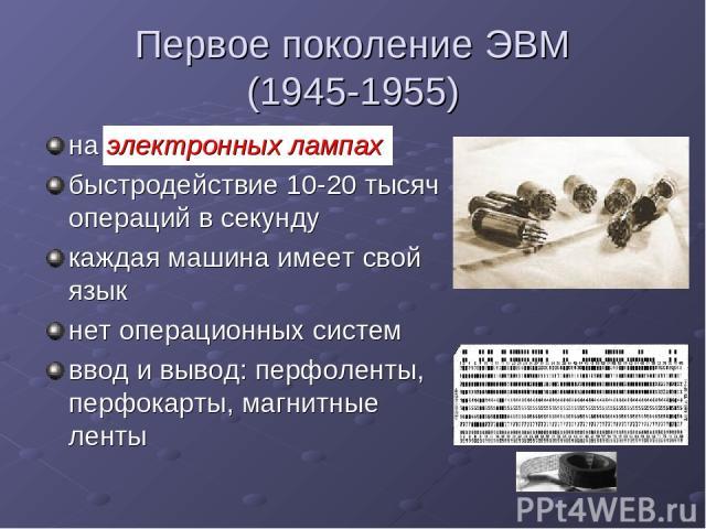 Первое поколение ЭВМ (1945-1955) на электронных лампах быстродействие 10-20 тысяч операций в секунду каждая машина имеет свой язык нет операционных систем ввод и вывод: перфоленты, перфокарты, магнитные ленты