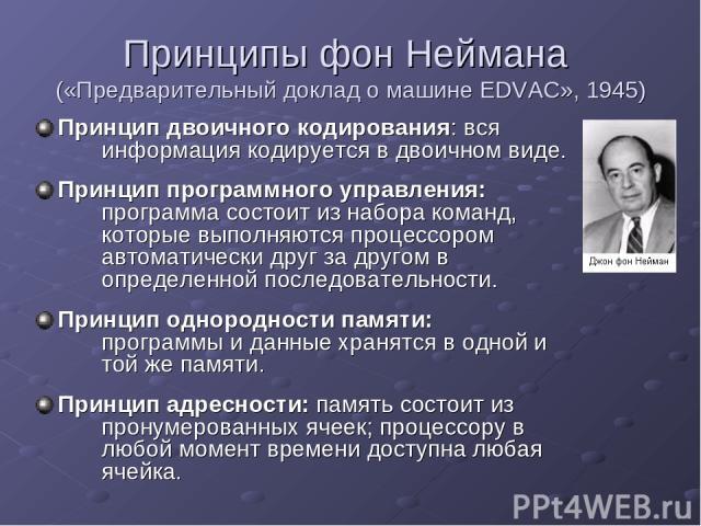 Принципы фон Неймана («Предварительный доклад о машине EDVAC», 1945) Принцип двоичного кодирования: вся информация кодируется в двоичном виде. Принцип программного управления: программа состоит из набора команд, которые выполняются процессором автом…