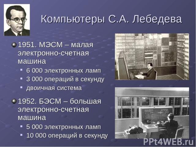 Компьютеры С.А. Лебедева 1951. МЭСМ – малая электронно-счетная машина 6 000 электронных ламп 3 000 операций в секунду двоичная система 1952. БЭСМ – большая электронно-счетная машина 5 000 электронных ламп 10 000 операций в секунду