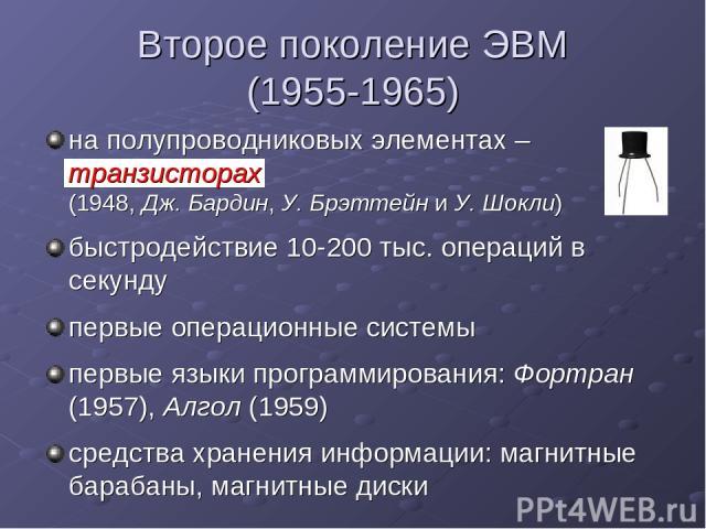 Второе поколение ЭВМ (1955-1965) на полупроводниковых элементах – транзисторах (1948, Дж. Бардин, У. Брэттейн и У. Шокли) быстродействие 10-200 тыс. операций в секунду первые операционные системы первые языки программирования: Фортран (1957), Алгол …