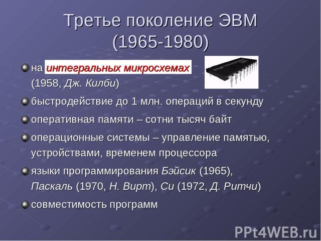 Третье поколение ЭВМ (1965-1980) на интегральных микросхемах (1958, Дж. Килби) быстродействие до 1 млн. операций в секунду оперативная памяти – сотни тысяч байт операционные системы – управление памятью, устройствами, временем процессора языки прогр…