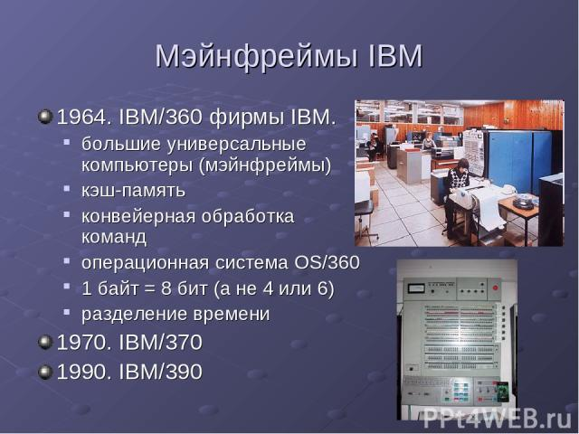 Мэйнфреймы IBM 1964. IBM/360 фирмы IBM. большие универсальные компьютеры (мэйнфреймы) кэш-память конвейерная обработка команд операционная система OS/360 1 байт = 8 бит (а не 4 или 6) разделение времени 1970. IBM/370 1990. IBM/390
