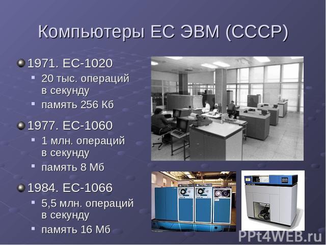Компьютеры ЕС ЭВМ (СССР) 1971. ЕС-1020 20 тыс. операций в секунду память 256 Кб 1977. ЕС-1060 1 млн. операций в секунду память 8 Мб 1984. ЕС-1066 5,5 млн. операций в секунду память 16 Мб