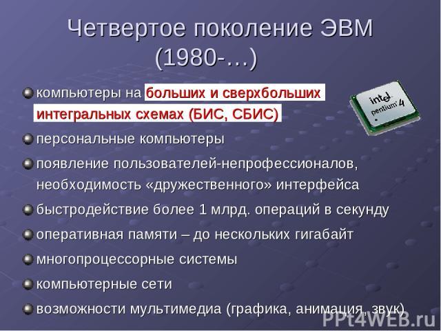 Четвертое поколение ЭВМ (1980-…) компьютеры на больших и сверхбольших интегральных схемах (БИС, СБИС) персональные компьютеры появление пользователей-непрофессионалов, необходимость «дружественного» интерфейса быстродействие более 1 млрд. операций в…