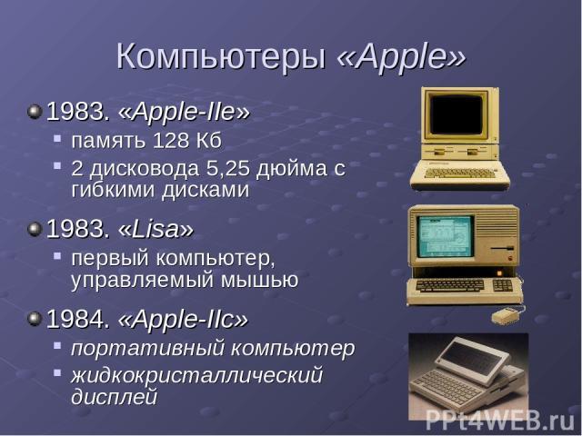 Компьютеры «Apple» 1983. «Apple-IIe» память 128 Кб 2 дисковода 5,25 дюйма с гибкими дисками 1983. «Lisa» первый компьютер, управляемый мышью 1984. «Apple-IIc» портативный компьютер жидкокристаллический дисплей