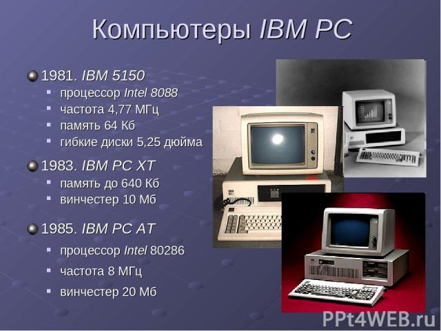 Компьютеры IBM PC 1981. IBM 5150 процессор Intel 8088 частота 4,77 МГц память 64 Кб гибкие диски 5,25 дюйма 1983. IBM PC XT память до 640 Кб винчестер 10 Мб 1985. IBM PC AT процессор Intel 80286 частота 8 МГц винчестер 20 Мб
