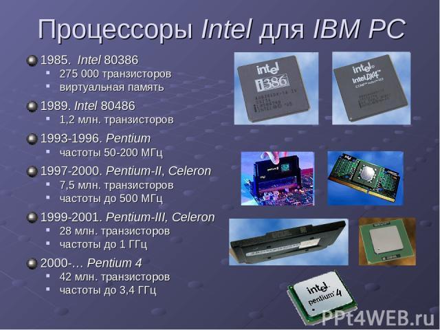 Процессоры Intel для IBM PC 1985. Intel 80386 275 000 транзисторов виртуальная память 1989. Intel 80486 1,2 млн. транзисторов 1993-1996. Pentium частоты 50-200 МГц 1997-2000. Pentium-II, Celeron 7,5 млн. транзисторов частоты до 500 МГц 1999-2001. Pe…
