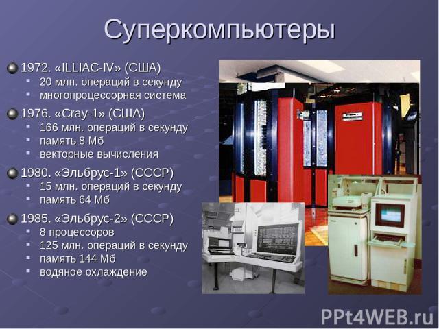 Суперкомпьютеры 1972. «ILLIAC-IV» (США) 20 млн. операций в секунду многопроцессорная система 1976. «Cray-1» (США) 166 млн. операций в секунду память 8 Мб векторные вычисления 1980. «Эльбрус-1» (СССР) 15 млн. операций в секунду память 64 Мб 1985. «Эл…