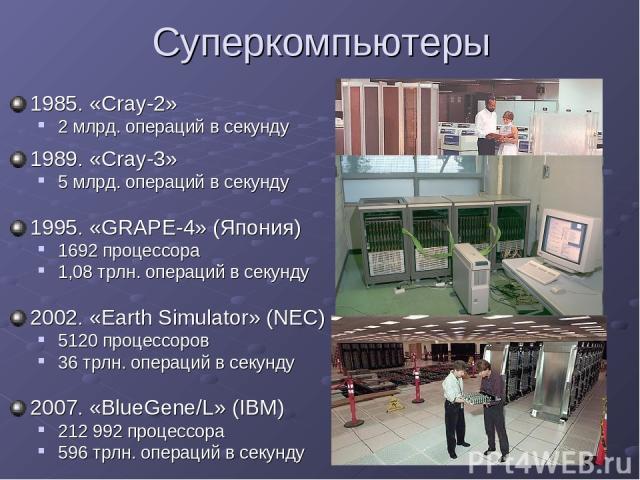 Суперкомпьютеры 1985. «Cray-2» 2 млрд. операций в секунду 1989. «Cray-3» 5 млрд. операций в секунду 1995. «GRAPE-4» (Япония) 1692 процессора 1,08 трлн. операций в секунду 2002. «Earth Simulator» (NEC) 5120 процессоров 36 трлн. операций в секунду 200…