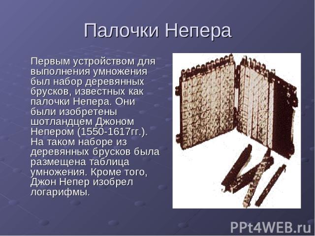 Палочки Непера Первым устройством для выполнения умножения был набор деревянных брусков, известных как палочки Непера. Они были изобретены шотландцем Джоном Непером (1550-1617гг.). На таком наборе из деревянных брусков была размещена таблица умножен…