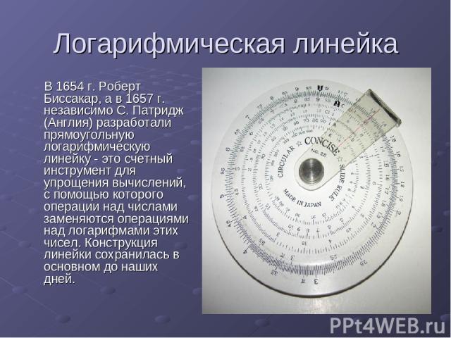 Логарифмическая линейка В 1654 г. Роберт Биссакар, а в 1657 г. независимо С. Патридж (Англия) разработали прямоугольную логарифмическую линейку - это счетный инструмент для упрощения вычислений, с помощью которого операции над числами заменяются опе…