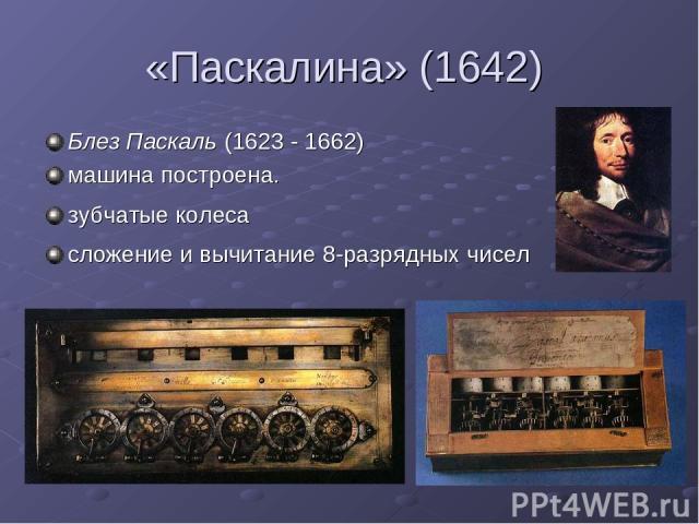 «Паскалина» (1642) Блез Паскаль (1623 - 1662) машина построена. зубчатые колеса сложение и вычитание 8-разрядных чисел