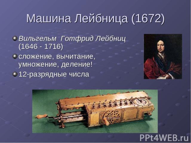 Машина Лейбница (1672) Вильгельм Готфрид Лейбниц (1646 - 1716) сложение, вычитание, умножение, деление! 12-разрядные числа