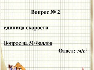Вопрос № 2 единица скорости  Вопрос на 50 баллов Ответ: м/с²
