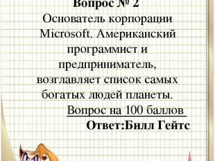 Вопрос № 2 Основатель корпорации Microsoft. Американский программист и предприни