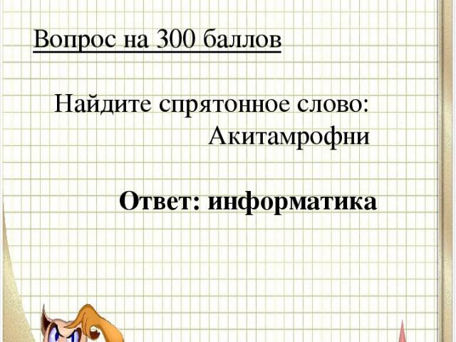 Вопрос № 3 Вопрос на 300 баллов Найдите спрятонное слово: Акитамрофни Ответ: информатика