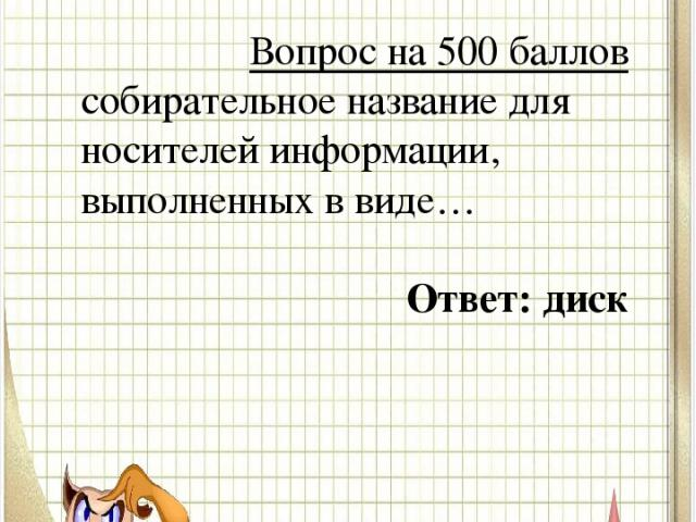 Вопрос № 5 Вопрос на 500 баллов собирательное название дляносителей информации, выполненных в виде… Ответ: диск