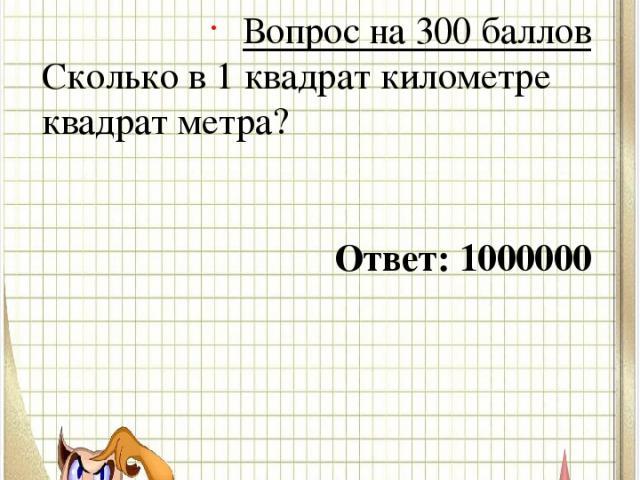 Вопрос № 3 Вопрос на 300 баллов Сколько в 1 квадрат километре квадрат метра? Ответ: 1000000