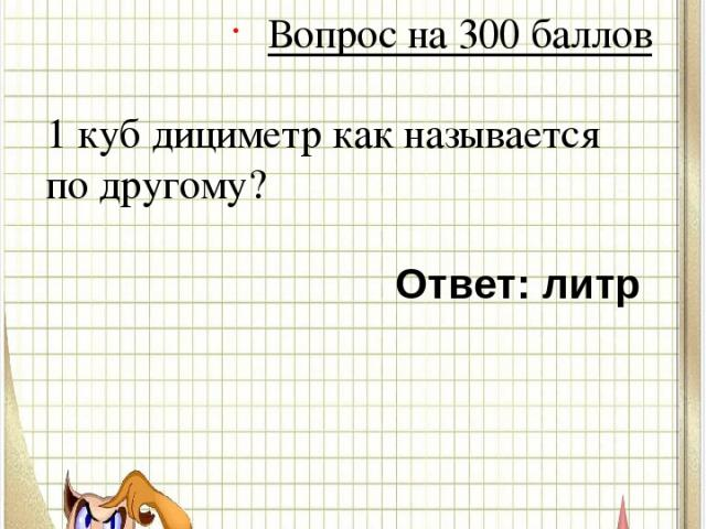 Вопрос № 5 Вопрос на 300 баллов 1 куб дициметр как называется по другому? Ответ: литр