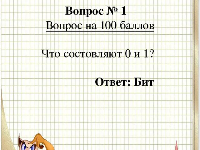 Вопрос № 1 Вопрос на 100 баллов Что состовляют 0 и 1? Ответ: Бит