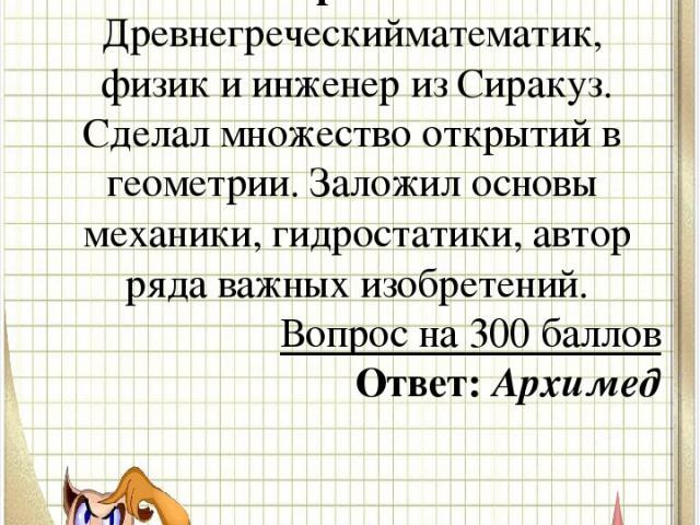 Вопрос № 3 Древнегреческийматематик, физикиинженеризСиракуз. Сделал множество открытий вгеометрии. Заложил основымеханики,гидростатики, автор ряда важных изобретений. Вопрос на 300 баллов Ответ: Архимед