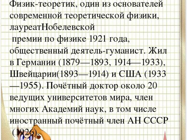Вопрос № 1 Вопрос на 100 баллов Физик-теоретик, один из основателей современнойтеоретической физики, лауреатНобелевской премии по физике1921 года, общественный деятель-гуманист. Жил вГермании(1879—1893, 1914—1933),Швейцарии(1893—1914) иСША(19…