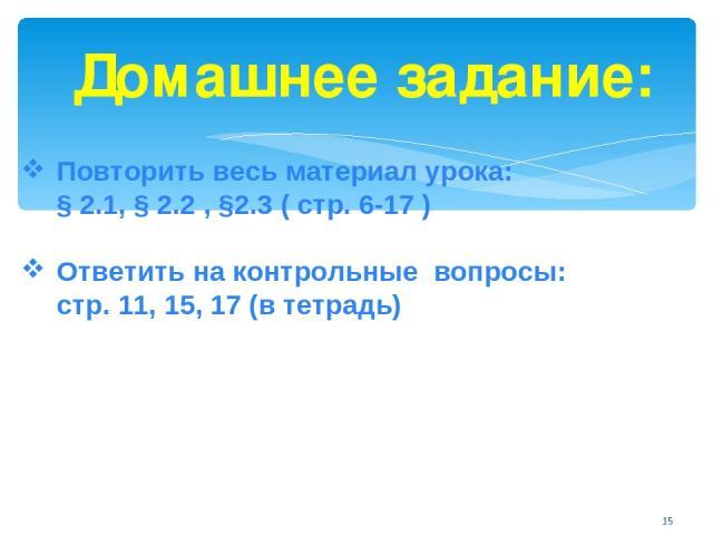 Домашнее задание: Повторить весь материал урока: § 2.1, § 2.2 , §2.3 ( стр. 6-17 ) Ответить на контрольные вопросы: стр. 11, 15, 17 (в тетрадь) *