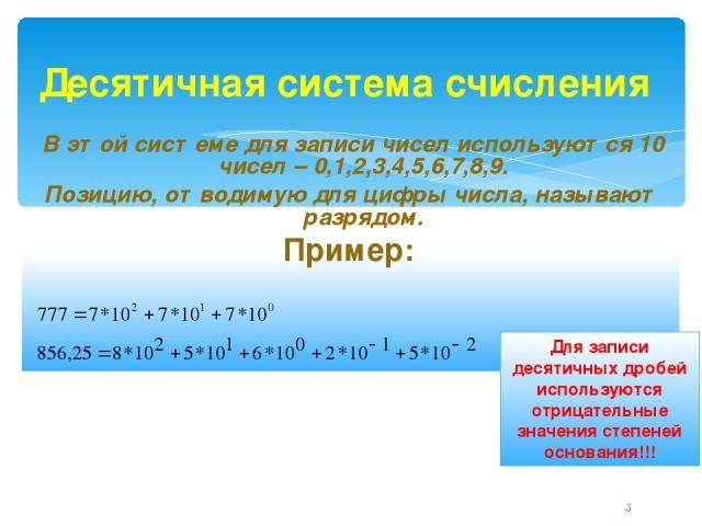 Десятичная система счисления В этой системе для записи чисел используются 10 чисел – 0,1,2,3,4,5,6,7,8,9. Позицию, отводимую для цифры числа, называют разрядом. Пример: Для записи десятичных дробей используются отрицательные значения степеней основа…