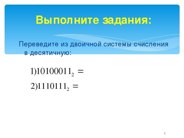 Выполните задания: Переведите из двоичной системы счисления в десятичную: *